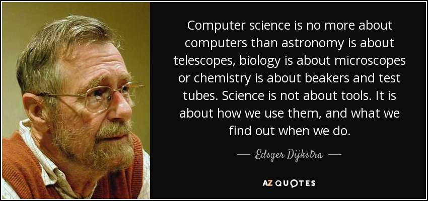 Computer science is no more about computers than astronomy is about telescopes, biology is about microscopes or chemistry is about beakers and test tubes. Science is not about tools. It is about how we use them, and what we find out when we do. - Edsger Dijkstra
