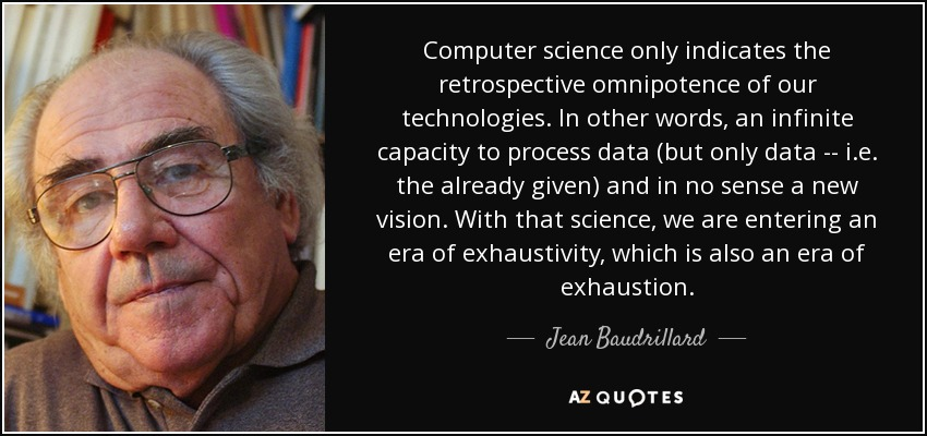 Computer science only indicates the retrospective omnipotence of our technologies. In other words, an infinite capacity to process data (but only data -- i.e. the already given) and in no sense a new vision. With that science, we are entering an era of exhaustivity, which is also an era of exhaustion. - Jean Baudrillard
