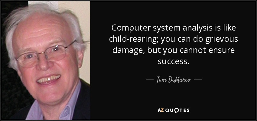 Computer system analysis is like child-rearing; you can do grievous damage, but you cannot ensure success. - Tom DeMarco