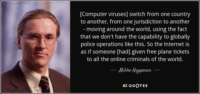 [Computer viruses] switch from one country to another, from one jurisdiction to another - moving around the world, using the fact that we don't have the capability to globally police operations like this. So the Internet is as if someone [had] given free plane tickets to all the online criminals of the world. - Mikko Hypponen