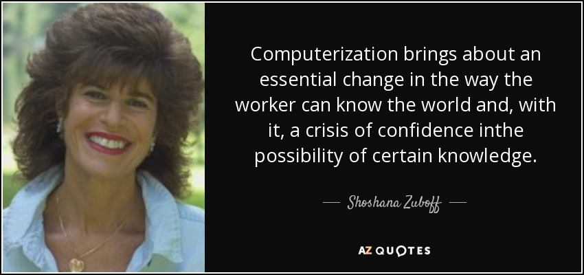 Computerization brings about an essential change in the way the worker can know the world and, with it, a crisis of confidence inthe possibility of certain knowledge. - Shoshana Zuboff