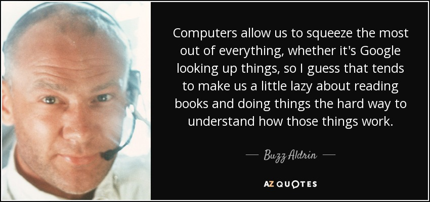 Computers allow us to squeeze the most out of everything, whether it's Google looking up things, so I guess that tends to make us a little lazy about reading books and doing things the hard way to understand how those things work. - Buzz Aldrin