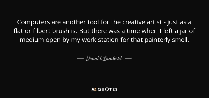 Computers are another tool for the creative artist - just as a flat or filbert brush is. But there was a time when I left a jar of medium open by my work station for that painterly smell. - Donald Lambert