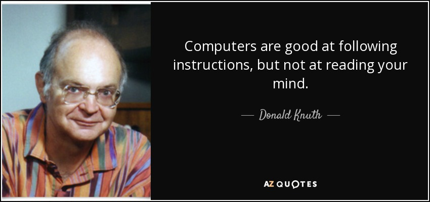 Computers are good at following instructions, but not at reading your mind. - Donald Knuth