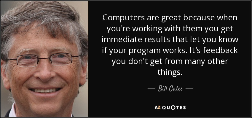Computers are great because when you're working with them you get immediate results that let you know if your program works. It's feedback you don't get from many other things. - Bill Gates