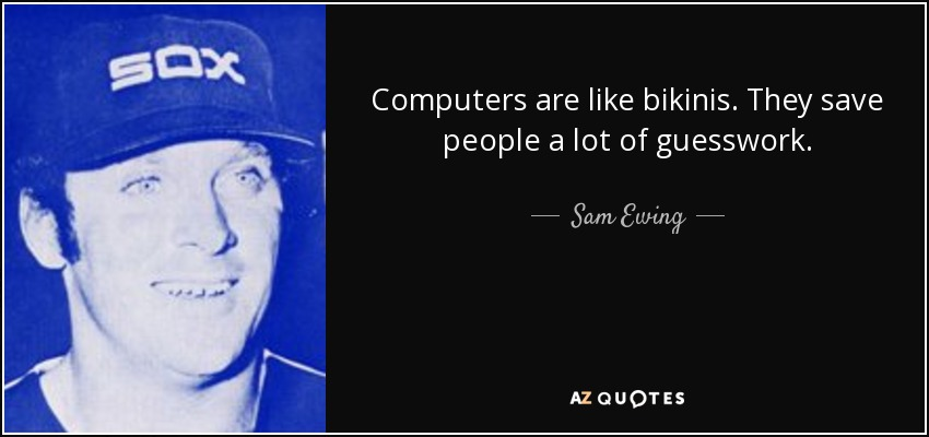 Computers are like bikinis. They save people a lot of guesswork. - Sam Ewing