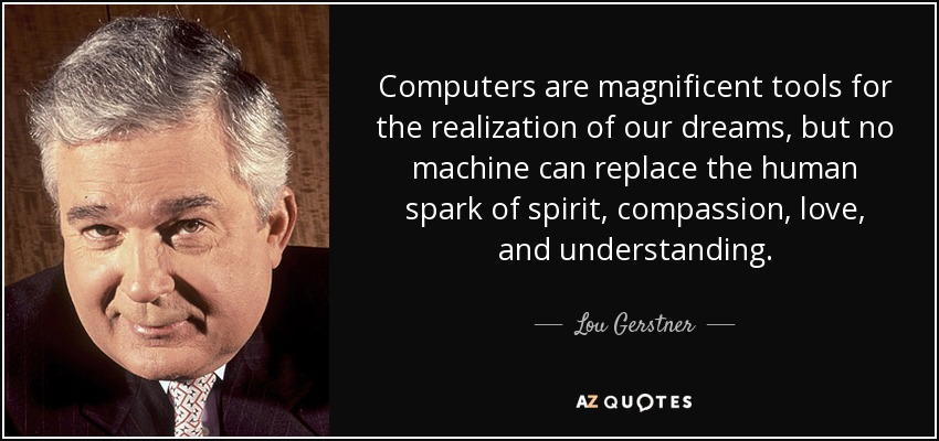 Computers are magnificent tools for the realization of our dreams, but no machine can replace the human spark of spirit, compassion, love, and understanding. - Lou Gerstner