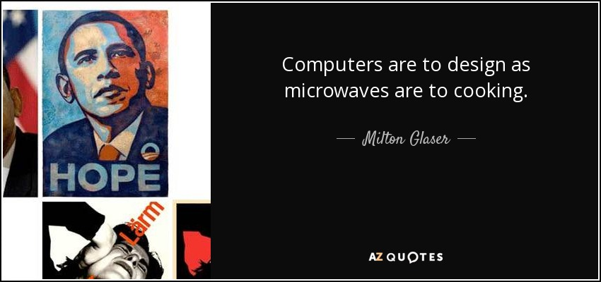 Computers are to design as microwaves are to cooking. - Milton Glaser