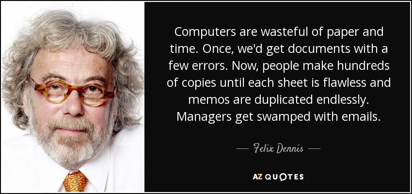 Computers are wasteful of paper and time. Once, we'd get documents with a few errors. Now, people make hundreds of copies until each sheet is flawless and memos are duplicated endlessly. Managers get swamped with emails. - Felix Dennis
