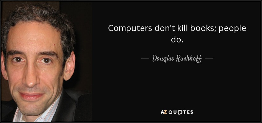 Computers don't kill books; people do. - Douglas Rushkoff