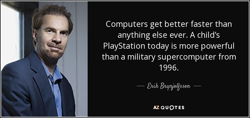 Computers get better faster than anything else ever. A child's PlayStation today is more powerful than a military supercomputer from 1996. - Erik Brynjolfsson