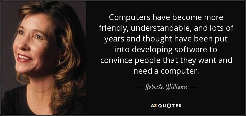 Computers have become more friendly, understandable, and lots of years and thought have been put into developing software to convince people that they want and need a computer. - Roberta Williams