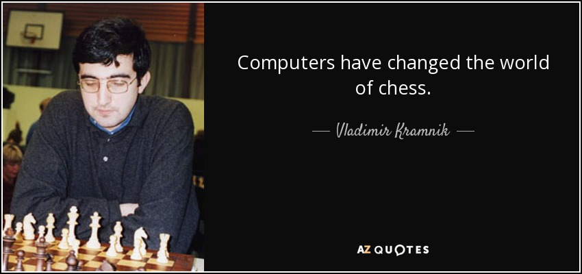 Computers have changed the world of chess. - Vladimir Kramnik