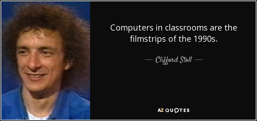 Computers in classrooms are the filmstrips of the 1990s. - Clifford Stoll