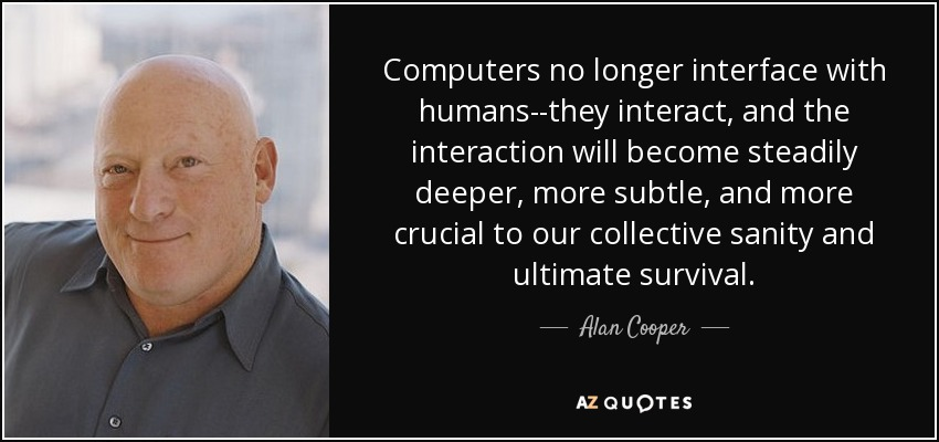 Computers no longer interface with humans--they interact, and the interaction will become steadily deeper, more subtle, and more crucial to our collective sanity and ultimate survival. - Alan Cooper
