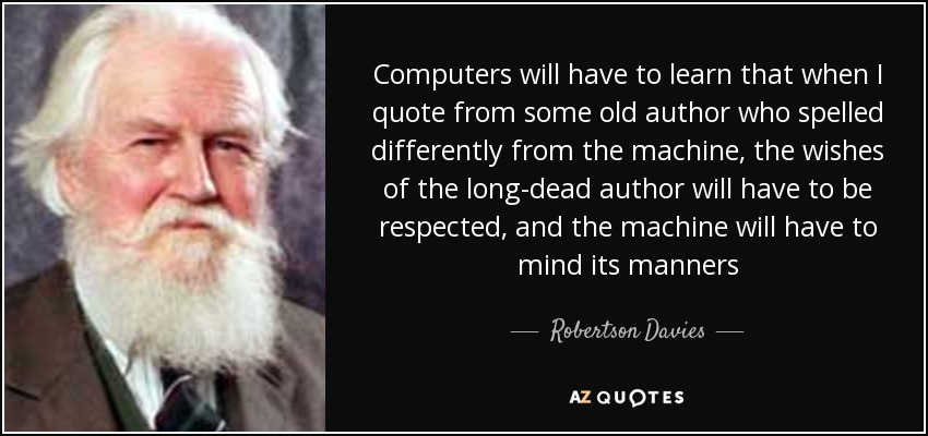 Computers will have to learn that when I quote from some old author who spelled differently from the machine, the wishes of the long-dead author will have to be respected, and the machine will have to mind its manners - Robertson Davies
