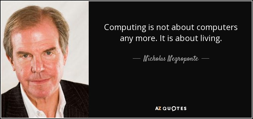 Computing is not about computers any more. It is about living. - Nicholas Negroponte