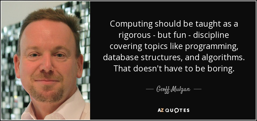 Computing should be taught as a rigorous - but fun - discipline covering topics like programming, database structures, and algorithms. That doesn't have to be boring. - Geoff Mulgan