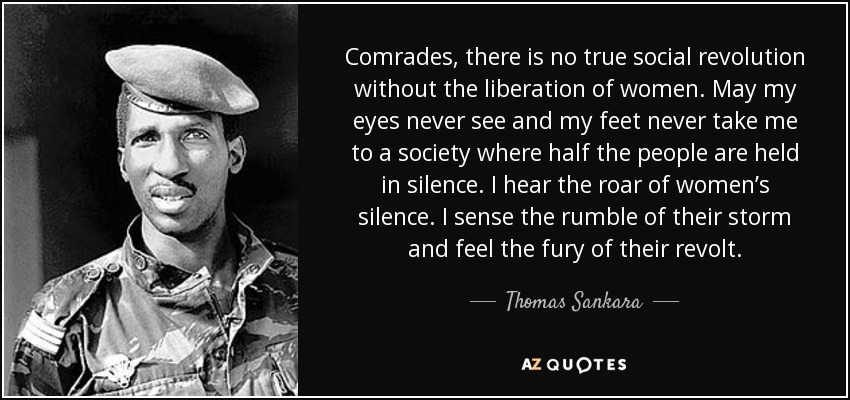 Comrades, there is no true social revolution without the liberation of women. May my eyes never see and my feet never take me to a society where half the people are held in silence. I hear the roar of women's silence. I sense the rumble of their storm and feel the fury of their revolt. - Thomas Sankara