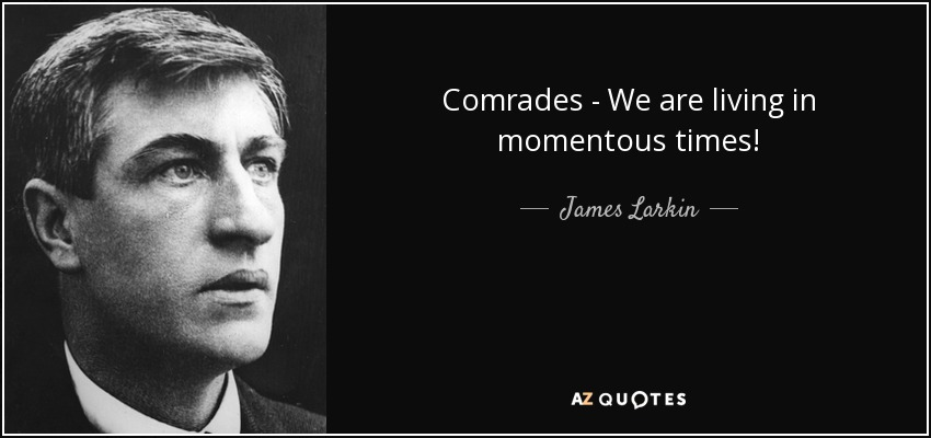 Comrades - We are living in momentous times! - James Larkin