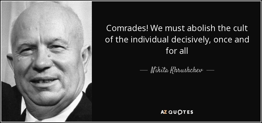 Comrades! We must abolish the cult of the individual decisively, once and for all - Nikita Khrushchev