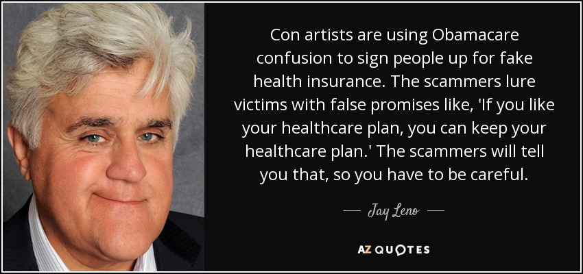 Con artists are using Obamacare confusion to sign people up for fake health insurance. The scammers lure victims with false promises like, 'If you like your healthcare plan, you can keep your healthcare plan.' The scammers will tell you that, so you have to be careful. - Jay Leno
