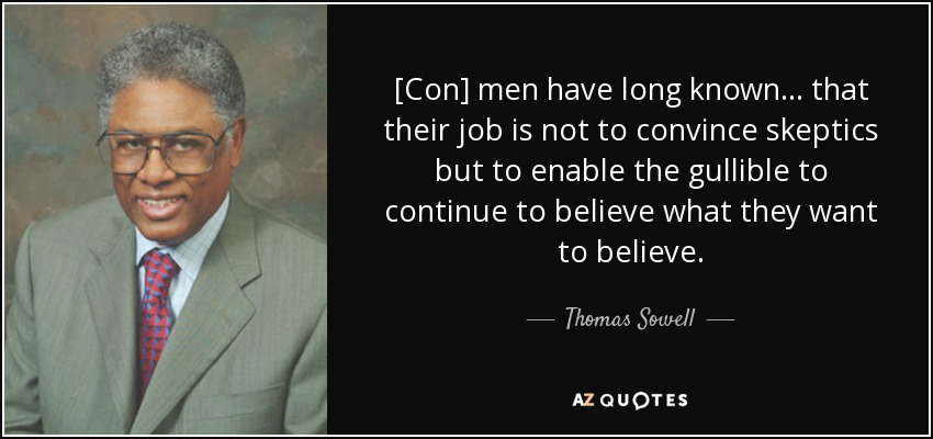 [Con] men have long known . . . that their job is not to convince skeptics but to enable the gullible to continue to believe what they want to believe. - Thomas Sowell
