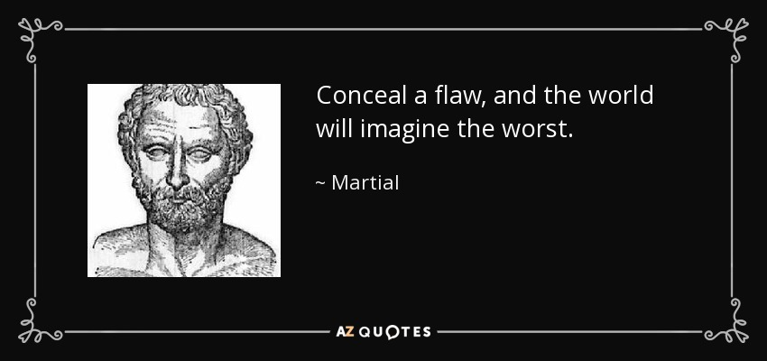 Conceal a flaw, and the world will imagine the worst. - Martial