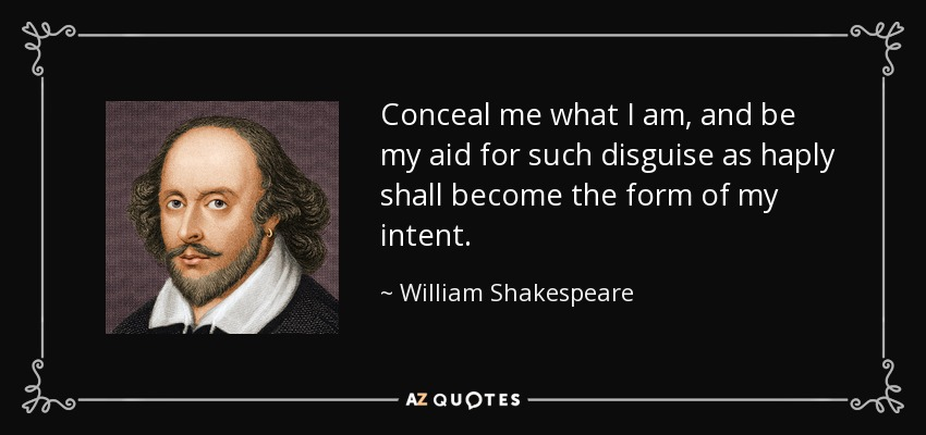 Conceal me what I am, and be my aid for such disguise as haply shall become the form of my intent. - William Shakespeare