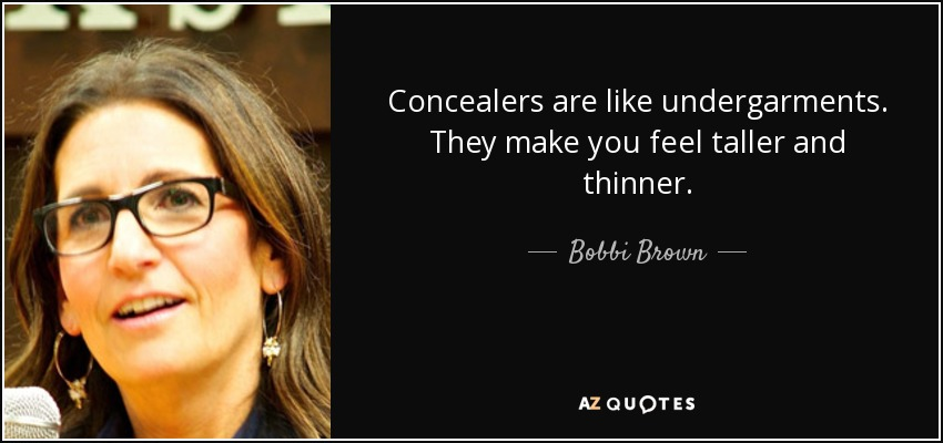Concealers are like undergarments. They make you feel taller and thinner. - Bobbi Brown