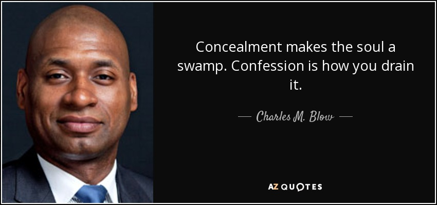 Concealment makes the soul a swamp. Confession is how you drain it. - Charles M. Blow