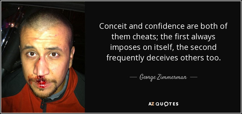 Conceit and confidence are both of them cheats; the first always imposes on itself, the second frequently deceives others too. - George Zimmerman