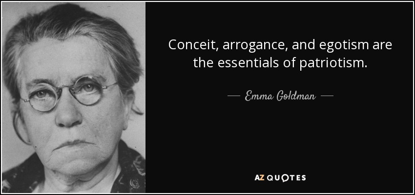 Conceit, arrogance, and egotism are the essentials of patriotism. - Emma Goldman