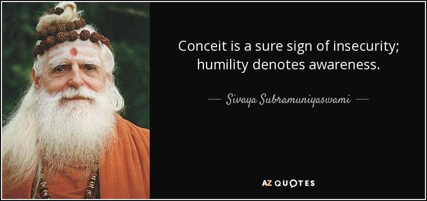 Conceit is a sure sign of insecurity; humility denotes awareness. - Sivaya Subramuniyaswami
