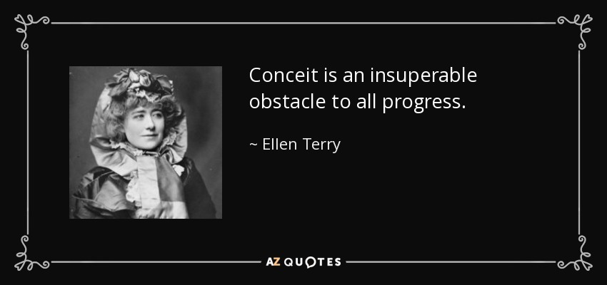 Ellen Terry Quote Conceit Is An Insuperable Obstacle To All Progress