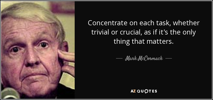 Concentrate on each task, whether trivial or crucial, as if it's the only thing that matters. - Mark McCormack