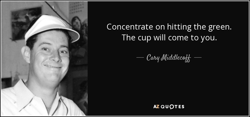 Concentrate on hitting the green. The cup will come to you. - Cary Middlecoff