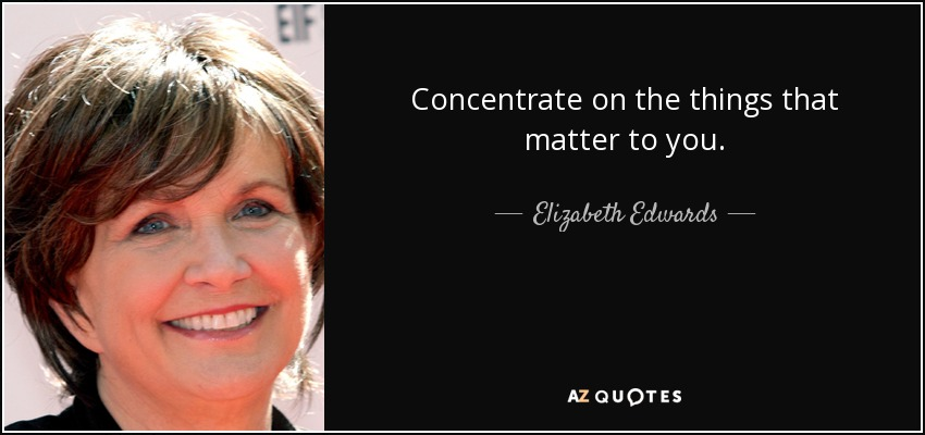 Concentrate on the things that matter to you. - Elizabeth Edwards