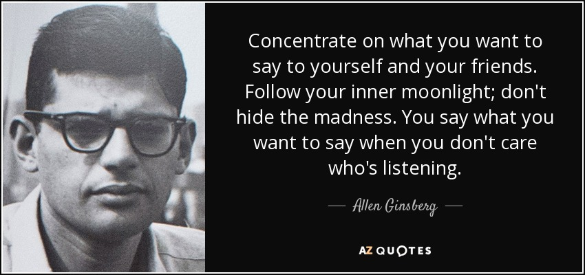 Concentrate on what you want to say to yourself and your friends. Follow your inner moonlight; don't hide the madness. You say what you want to say when you don't care who's listening. - Allen Ginsberg