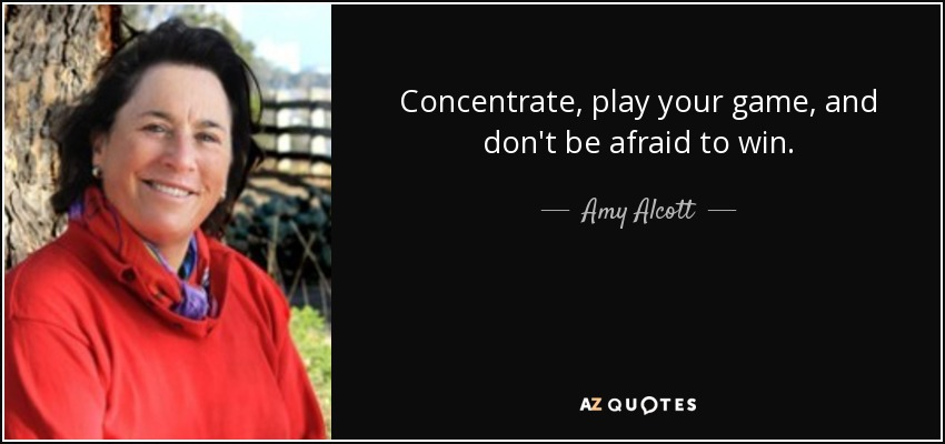 Concentrate, play your game, and don't be afraid to win. - Amy Alcott