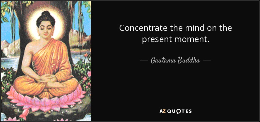 Concentrate the mind on the present moment. - Gautama Buddha