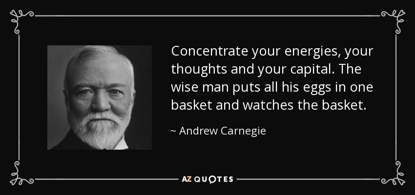 Concentrate your energies, your thoughts and your capital. The wise man puts all his eggs in one basket and watches the basket. - Andrew Carnegie