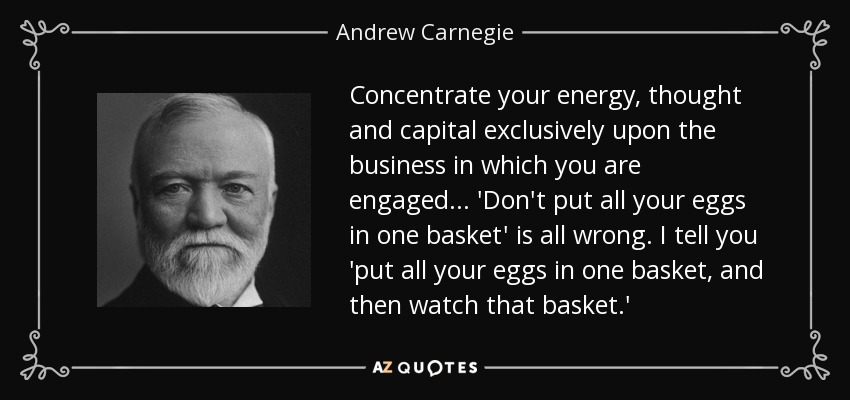 Concentrate your energy, thought and capital exclusively upon the business in which you are engaged... 'Don't put all your eggs in one basket' is all wrong. I tell you 'put all your eggs in one basket, and then watch that basket.' - Andrew Carnegie