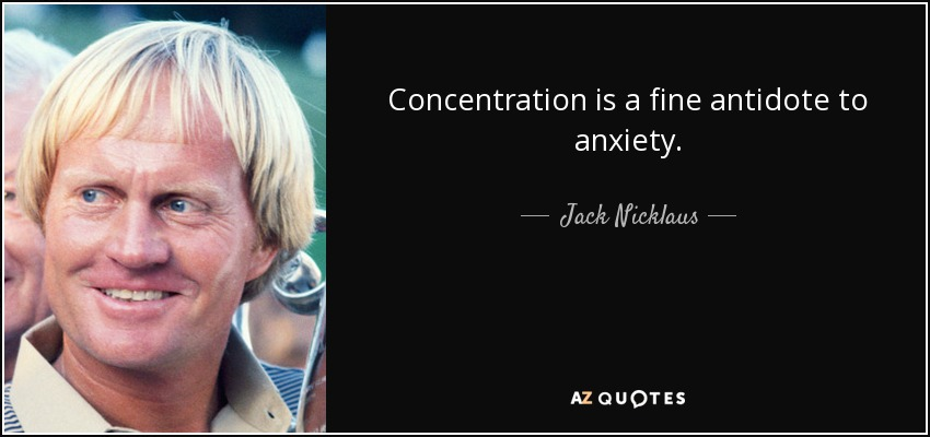Concentration is a fine antidote to anxiety. - Jack Nicklaus
