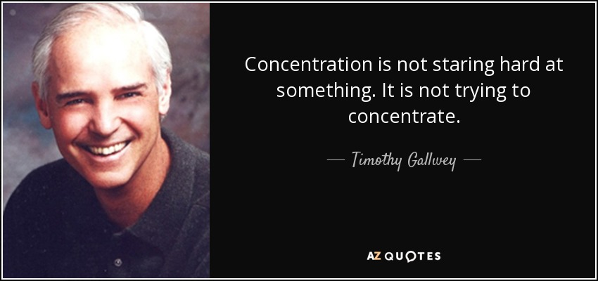 Concentration is not staring hard at something. It is not trying to concentrate. - Timothy Gallwey