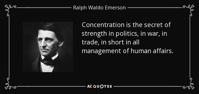 Concentration is the secret of strength in politics, in war, in trade, in short in all management of human affairs. - Ralph Waldo Emerson