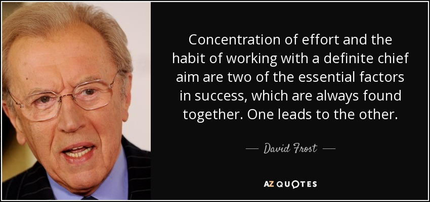 Concentration of effort and the habit of working with a definite chief aim are two of the essential factors in success, which are always found together. One leads to the other. - David Frost