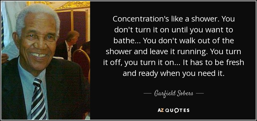 Concentration's like a shower. You don't turn it on until you want to bathe... You don't walk out of the shower and leave it running. You turn it off, you turn it on... It has to be fresh and ready when you need it. - Garfield Sobers