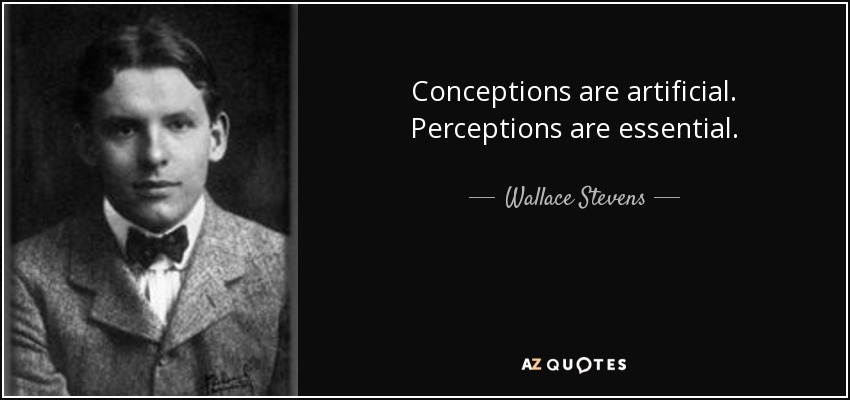 Conceptions are artificial. Perceptions are essential. - Wallace Stevens