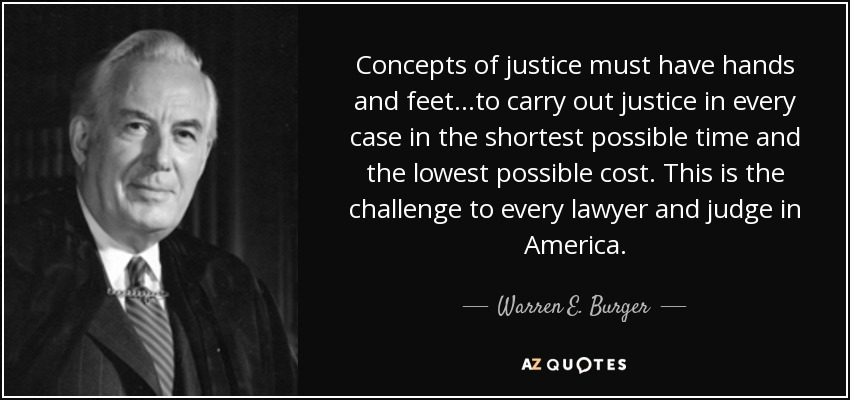 Concepts of justice must have hands and feet...to carry out justice in every case in the shortest possible time and the lowest possible cost. This is the challenge to every lawyer and judge in America. - Warren E. Burger